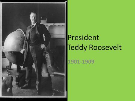 President Teddy Roosevelt 1901-1909. Teddy Teddy's Early Life Grew up very wealthy in NY in late 1800s Learned from a young age that people are not better.