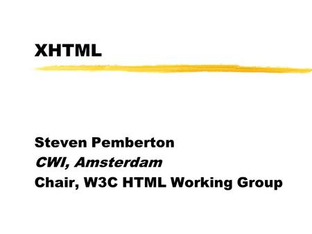 XHTML Steven Pemberton CWI, Amsterdam Chair, W3C HTML Working Group.