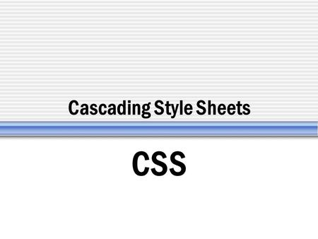 Cascading Style Sheets CSS.  Standard defined by the W3C  CSS1 (released 1996) 50 properties  CSS2 (released 1998) 150 properties (positioning)  CSS3.