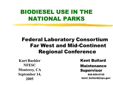 BIODIESEL USE IN THE NATIONAL PARKS Kent Bullard Maintenance Supervisor 805-658-5745 Kurt Buehler NFESC Monterey, CA September 14,