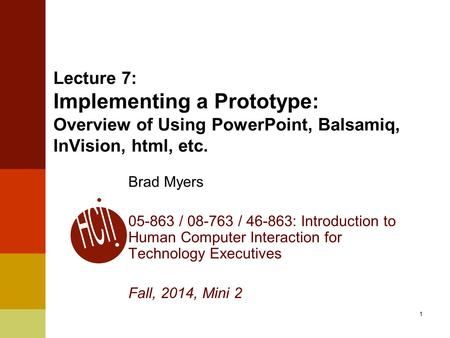 1 Lecture 7: Implementing a Prototype: Overview of Using PowerPoint, Balsamiq, InVision, html, etc. Brad Myers 05-863 / 08-763 / 46-863: Introduction to.