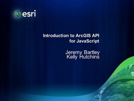 Introduction to ArcGIS API for JavaScript Jeremy Bartley Kelly Hutchins.