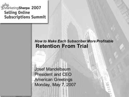 More data on this topic available from:: How to Make Each Subscriber More Profitable Retention From Trial Josef Mandelbaum President and CEO American Greetings.