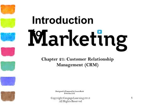 Copyright Cengage Learning 2013 All Rights Reserved 1 Chapter 21: Customer Relationship Management (CRM) Introduction to Designed & Prepared by Laura Rush.