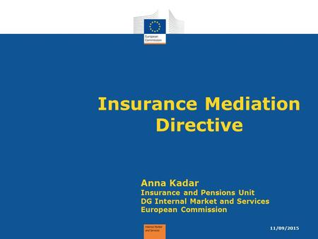 Insurance Mediation Directive Anna Kadar Insurance and Pensions Unit DG Internal Market and Services European Commission 11/09/2015.