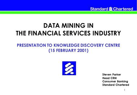 1 Steven Parker Head CRM Consumer Banking Standard Chartered DATA MINING IN THE FINANCIAL SERVICES INDUSTRY PRESENTATION TO KNOWLEDGE DISCOVERY CENTRE.