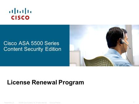 © 2006 Cisco Systems, Inc. All rights reserved.Cisco ConfidentialPresentation_ID 1 Cisco ASA 5500 Series Content Security Edition License Renewal Program.