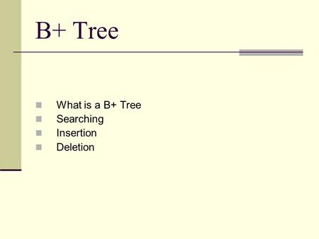 B+ Tree What is a B+ Tree Searching Insertion Deletion.