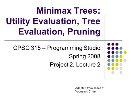 Minimax Trees: Utility Evaluation, Tree Evaluation, Pruning CPSC 315 – Programming Studio Spring 2008 Project 2, Lecture 2 Adapted from slides of Yoonsuck.