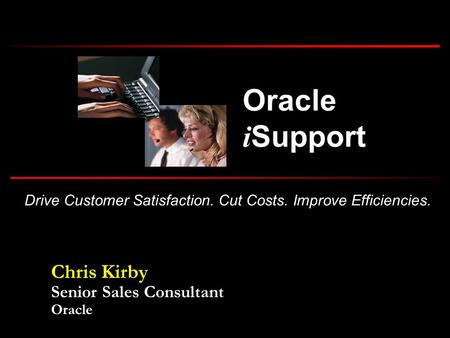 Drive Customer Satisfaction. Cut Costs. Improve Efficiencies. Oracle i Support Chris Kirby Senior Sales Consultant Oracle.