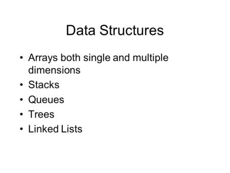 Data Structures Arrays both single and multiple dimensions Stacks Queues Trees Linked Lists.