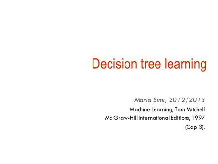 Decision tree learning Maria Simi, 2012/2013 Machine Learning, Tom Mitchell Mc Graw-Hill International Editions, 1997 (Cap 3).