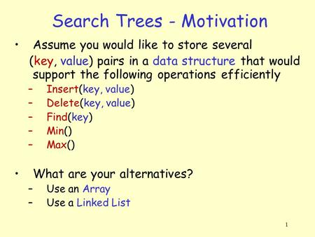 1 Search Trees - Motivation Assume you would like to store several (key, value) pairs in a data structure that would support the following operations efficiently.