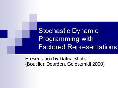 Stochastic Dynamic Programming with Factored Representations Presentation by Dafna Shahaf (Boutilier, Dearden, Goldszmidt 2000)