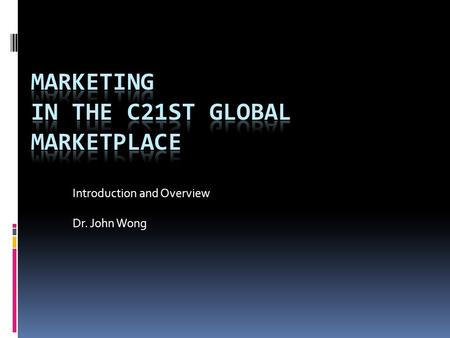 Introduction and Overview Dr. John Wong. Why Marketing?  Marketing function imperative for organizational success  Hypercompetitive marketplace  Highly.