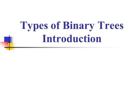 Types of Binary Trees Introduction. Types of Binary Trees There are several types of binary trees possible each with its own properties. Few important.