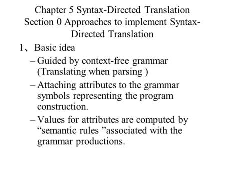 Chapter 5 Syntax-Directed Translation Section 0 Approaches to implement Syntax-Directed Translation 1、Basic idea Guided by context-free grammar (Translating.