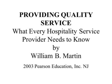 PROVIDING QUALITY SERVICE What Every Hospitality Service Provider Needs to Know by William B. Martin 2003 Pearson Education, Inc. NJ.