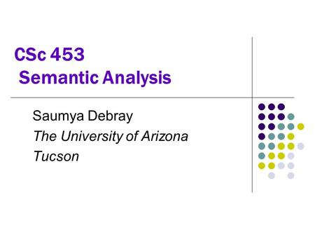CSc 453 Semantic Analysis Saumya Debray The University of Arizona Tucson.