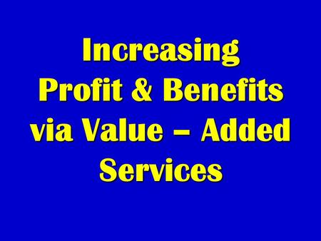 Increasing Profit & Benefits via Value – Added Services.