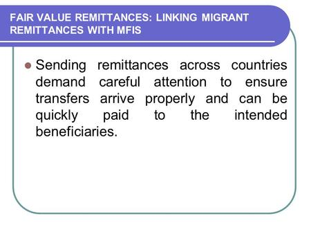 FAIR VALUE REMITTANCES: LINKING MIGRANT REMITTANCES WITH MFIS Sending remittances across countries demand careful attention to ensure transfers arrive.