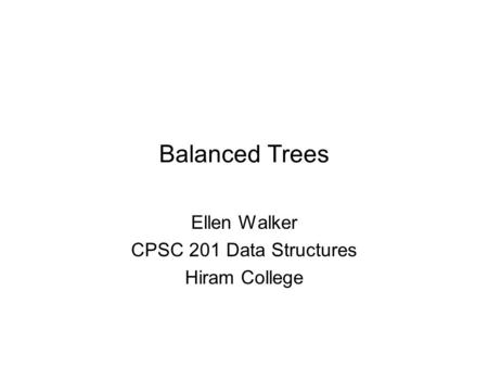 Balanced Trees Ellen Walker CPSC 201 Data Structures Hiram College.