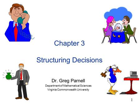 1 Chapter 3 Structuring Decisions Dr. Greg Parnell Department of Mathematical Sciences Virginia Commonwealth University.