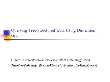 Querying Tree-Structured Data Using Dimension Graphs Dimitri Theodoratos (New Jersey Institute of Technology, USA) Theodore Dalamagas (National Techn.
