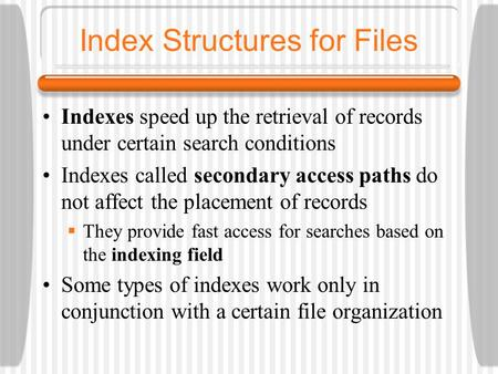 Index Structures for Files Indexes speed up the retrieval of records under certain search conditions Indexes called secondary access paths do not affect.