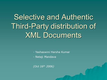 Selective and Authentic Third-Party distribution of XML Documents - Yashaswini Harsha Kumar - Netaji Mandava (Oct 16 th 2006)