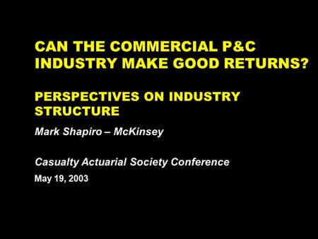 NY-262511.027/030514YdmanHR1 CAN THE COMMERCIAL P&C INDUSTRY MAKE GOOD RETURNS? PERSPECTIVES ON INDUSTRY STRUCTURE Mark Shapiro – McKinsey May 19, 2003.
