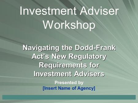1 Navigating the Dodd-Frank Act's New Regulatory Requirements for Investment Advisers Investment Adviser Workshop Presented by [Insert Name of Agency]