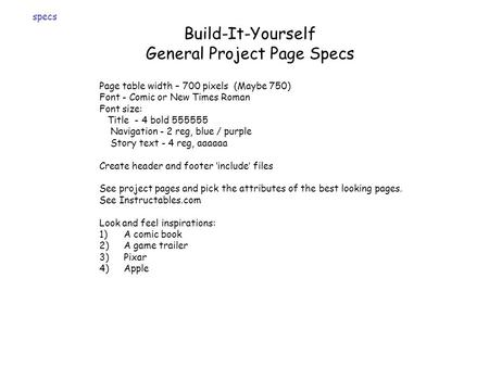 Build-It-Yourself General Project Page Specs Page table width – 700 pixels (Maybe 750) Font - Comic or New Times Roman Font size: Title - 4 bold 555555.