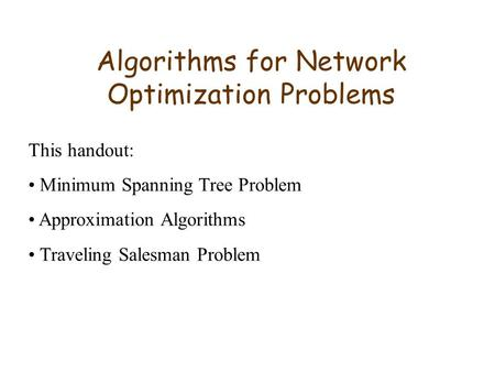 Algorithms for Network Optimization Problems This handout: Minimum Spanning Tree Problem Approximation Algorithms Traveling Salesman Problem.