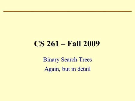 CS 261 – Fall 2009 Binary Search Trees Again, but in detail.