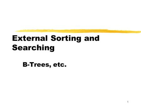 1 External Sorting and Searching B-Trees, etc.. 2 m-Way Search Trees zIn a binary search tree, there is one key value per node and two children. zThere.