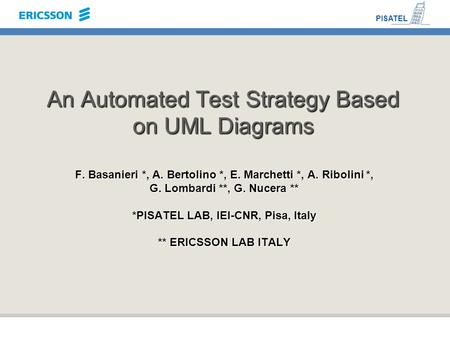 An Automated Test Strategy Based on UML Diagrams F. Basanieri *, A. Bertolino *, E. Marchetti *, A. Ribolini *, G. Lombardi **, G. Nucera ** *PISATEL LAB,