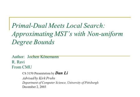 Primal-Dual Meets Local Search: Approximating MST's with Non-uniform Degree Bounds Author: Jochen Könemann R. Ravi From CMU CS 3150 Presentation by Dan.