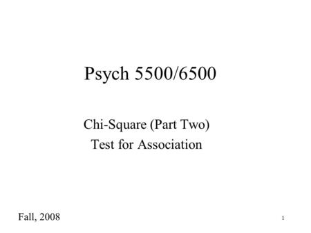 1 Psych 5500/6500 Chi-Square (Part Two) Test for Association Fall, 2008.
