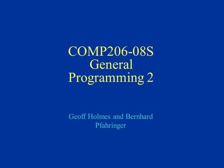 Geoff Holmes and Bernhard Pfahringer COMP206-08S General Programming 2.