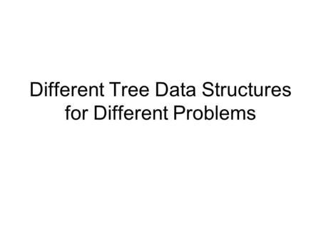 Different Tree Data Structures for Different Problems.