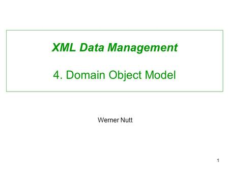 1 XML Data Management 4. Domain Object Model Werner Nutt.