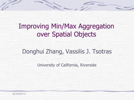 Improving Min/Max Aggregation over Spatial Objects Donghui Zhang, Vassilis J. Tsotras University of California, Riverside ACM GIS'01.