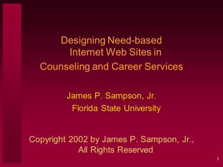 1 Designing Need-based Internet Web Sites in Counseling and Career Services James P. Sampson, Jr. Florida State University Copyright 2002 by James P. Sampson,