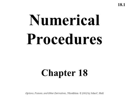 18.1 Options, Futures, and Other Derivatives, 5th edition © 2002 by John C. Hull Numerical Procedures Chapter 18.