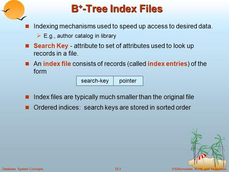 ©Silberschatz, Korth and Sudarshan12.1Database System Concepts B + -Tree Index Files Indexing mechanisms used to speed up access to desired data.  E.g.,