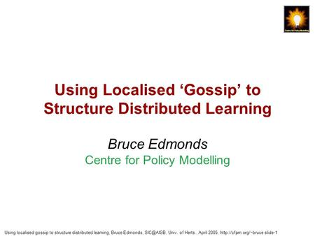 Using localised gossip to structure distributed learning, Bruce Edmonds, Univ. of Herts., April 2005,  slide-1 Using Localised.