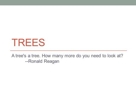 TREES A tree's a tree. How many more do you need to look at? --Ronald Reagan.