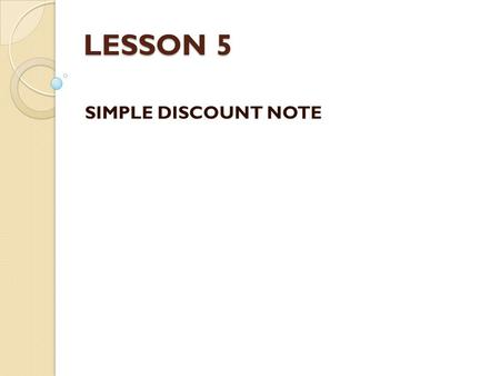 LESSON 5 SIMPLE DISCOUNT NOTE. Learning Outcomes By the end of this lesson, students should be able to: – Define the basic terms used with simple discount.