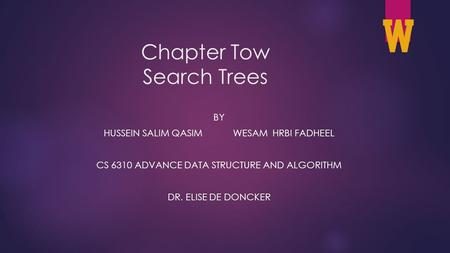 Chapter Tow Search Trees BY HUSSEIN SALIM QASIM WESAM HRBI FADHEEL CS 6310 ADVANCE DATA STRUCTURE AND ALGORITHM DR. ELISE DE DONCKER 1.